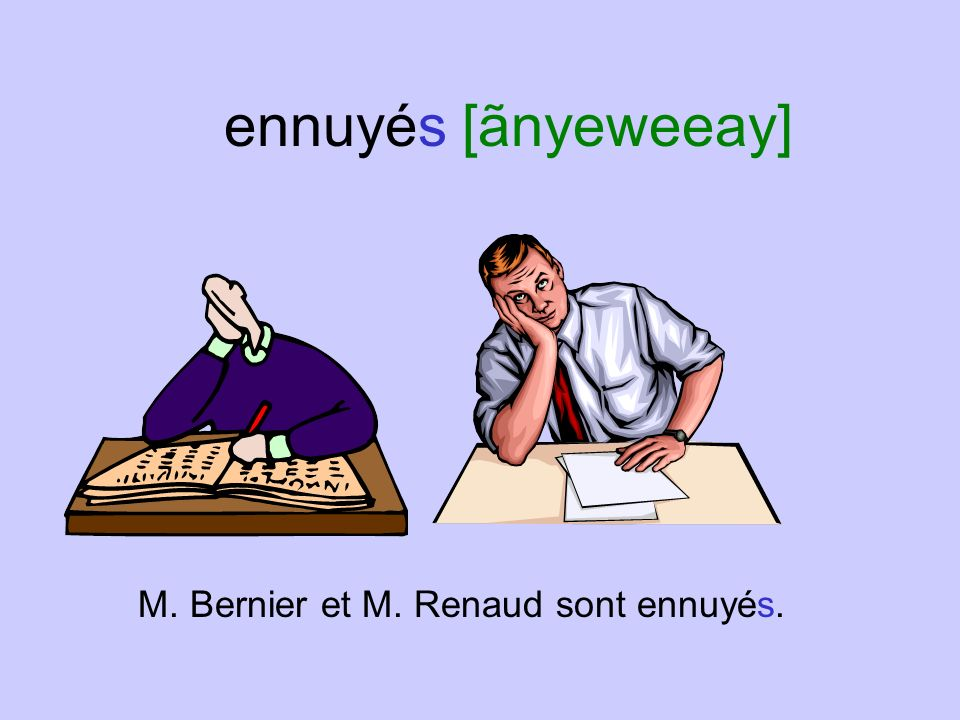 ennuyés [ãnyeweeay] M. Bernier et M. Renaud sont ennuyés.